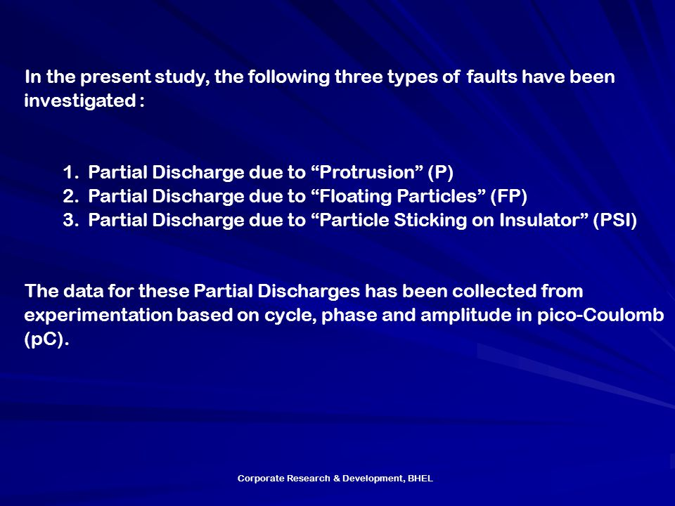 Corporate Research & Development, BHEL In the present study, the following three types of faults have been investigated : 1.Partial Discharge due to Protrusion (P) 2.Partial Discharge due to Floating Particles (FP) 3.Partial Discharge due to Particle Sticking on Insulator (PSI) The data for these Partial Discharges has been collected from experimentation based on cycle, phase and amplitude in pico-Coulomb (pC).