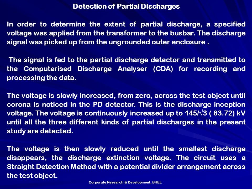 Corporate Research & Development, BHEL Detection of Partial Discharges In order to determine the extent of partial discharge, a specified voltage was