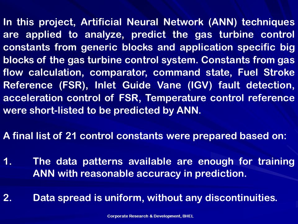 Corporate Research & Development, BHEL In this project, Artificial Neural Network (ANN) techniques are applied to analyze, predict the gas turbine control constants from generic blocks and application specific big blocks of the gas turbine control system.