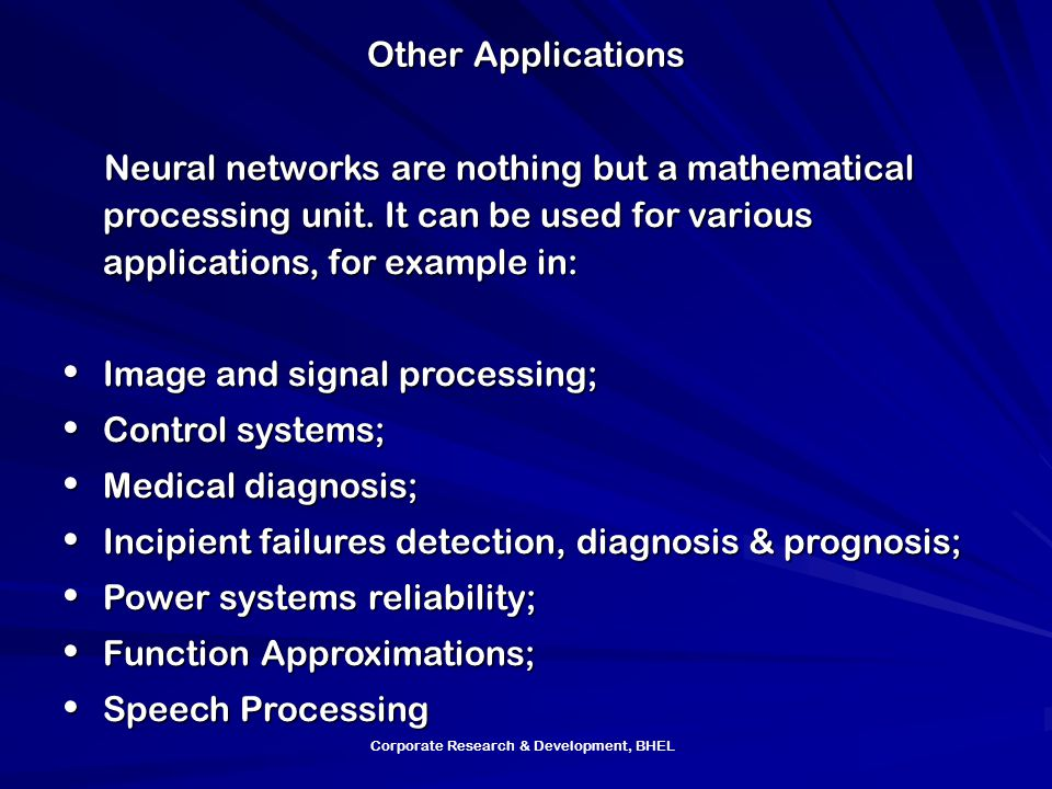 Corporate Research & Development, BHEL Other Applications Neural networks are nothing but a mathematical processing unit.