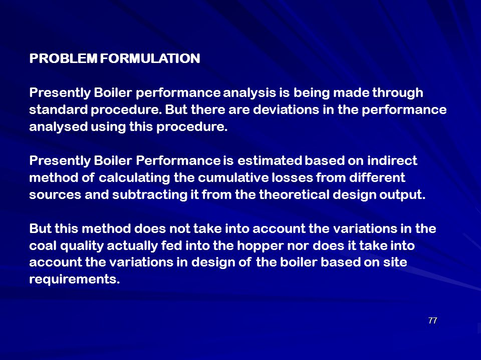 PROBLEM FORMULATION Presently Boiler performance analysis is being made through standard procedure. But there are deviations in the performance analys