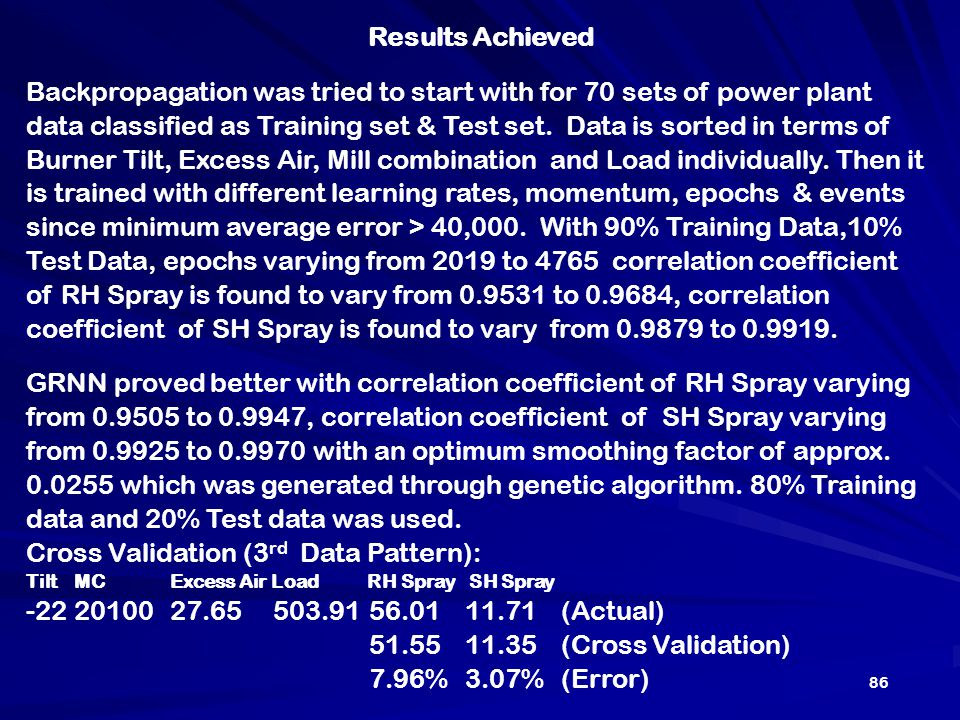 Results Achieved Backpropagation was tried to start with for 70 sets of power plant data classified as Training set & Test set. Data is sorted in term