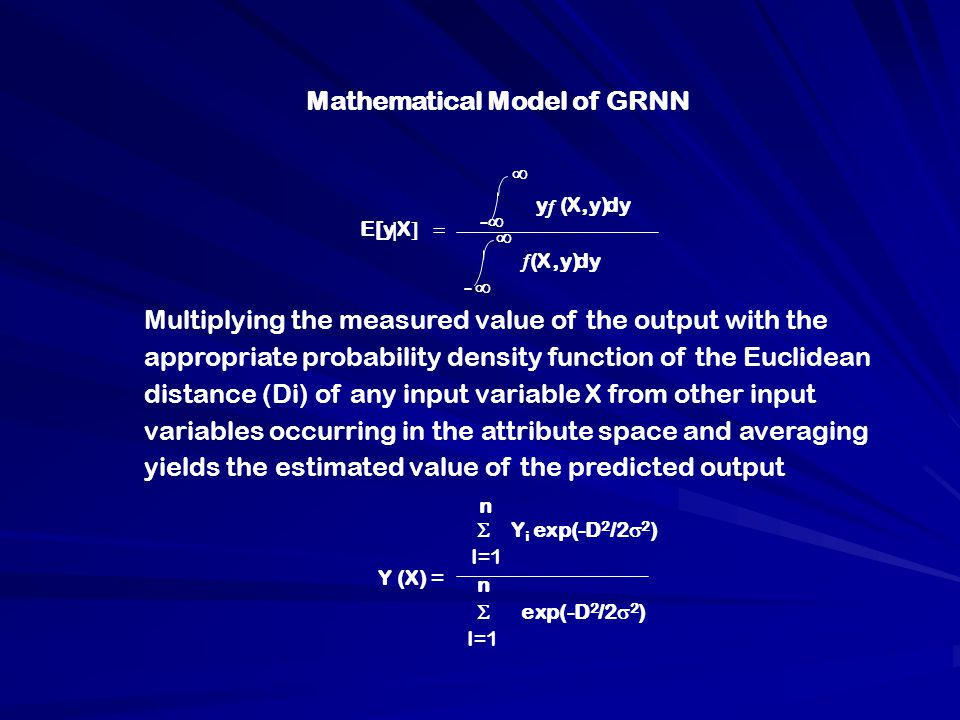  E[y  X  y  (X,y)dy -    (X,y)dy -  n Multiplying the measured value of the output with the appropriate probability density function of the Euclidean distance (Di) of any input variable X from other input variables occurring in the attribute space and averaging yields the estimated value of the predicted output  Y i exp(-D 2 /2  2 ) I=1 n  exp(-D 2 /2  2 ) I=1 Y (X) = Mathematical Model of GRNN