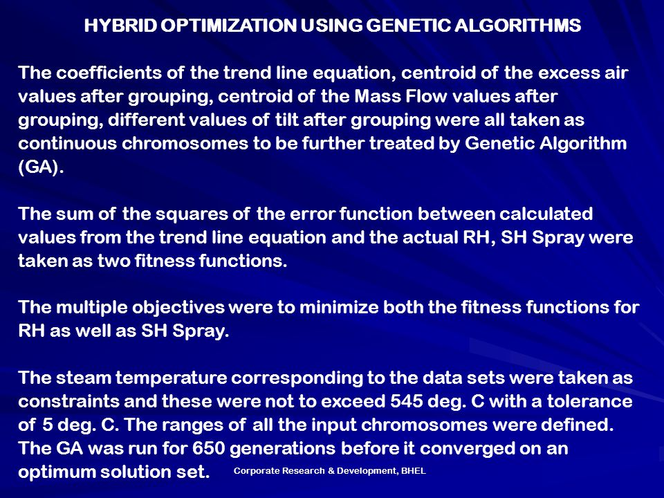 Corporate Research & Development, BHEL HYBRID OPTIMIZATION USING GENETIC ALGORITHMS The coefficients of the trend line equation, centroid of the excess air values after grouping, centroid of the Mass Flow values after grouping, different values of tilt after grouping were all taken as continuous chromosomes to be further treated by Genetic Algorithm (GA).