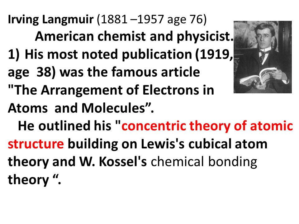 Irving Langmuir (1881 –1957 age 76) American chemist and physicist.