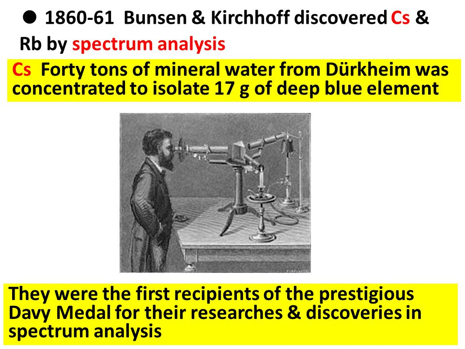 ● 1860-61 Bunsen & Kirchhoff discovered Cs & Rb by spectrum analysis Cs Forty tons of mineral water from Dürkheim was concentrated to isolate 17 g of deep blue element They were the first recipients of the prestigious Davy Medal for their researches & discoveries in spectrum analysis