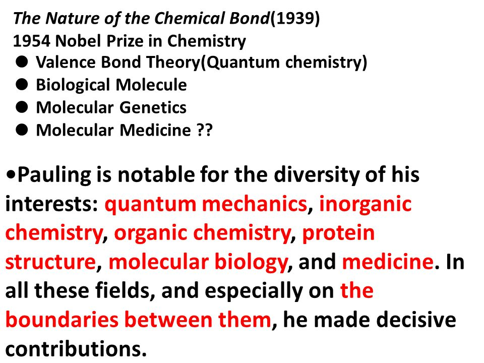 The Nature of the Chemical Bond(1939) 1954 Nobel Prize in Chemistry ● Valence Bond Theory(Quantum chemistry) ● Biological Molecule ● Molecular Genetics ● Molecular Medicine .