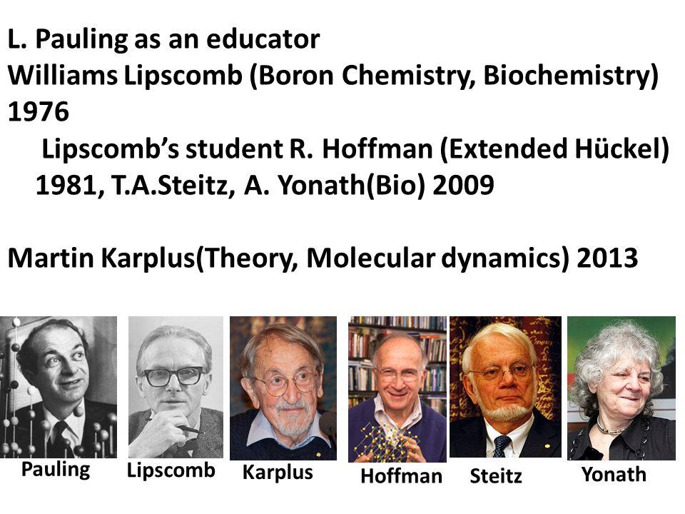 L. Pauling as an educator Williams Lipscomb (Boron Chemistry, Biochemistry) 1976 Lipscomb's student R. Hoffman (Extended Hückel) 1981, T.A.Steitz, A.