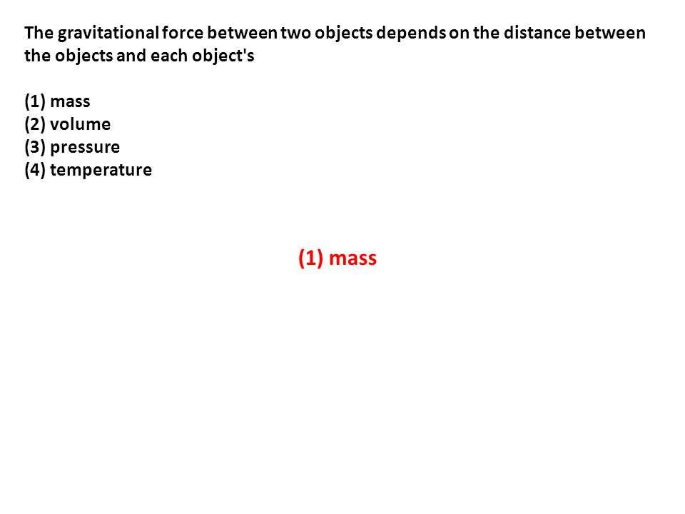The gravitational force between two objects depends on the distance between the objects and each object s (1) mass (2) volume (3) pressure (4) temperature (1) mass