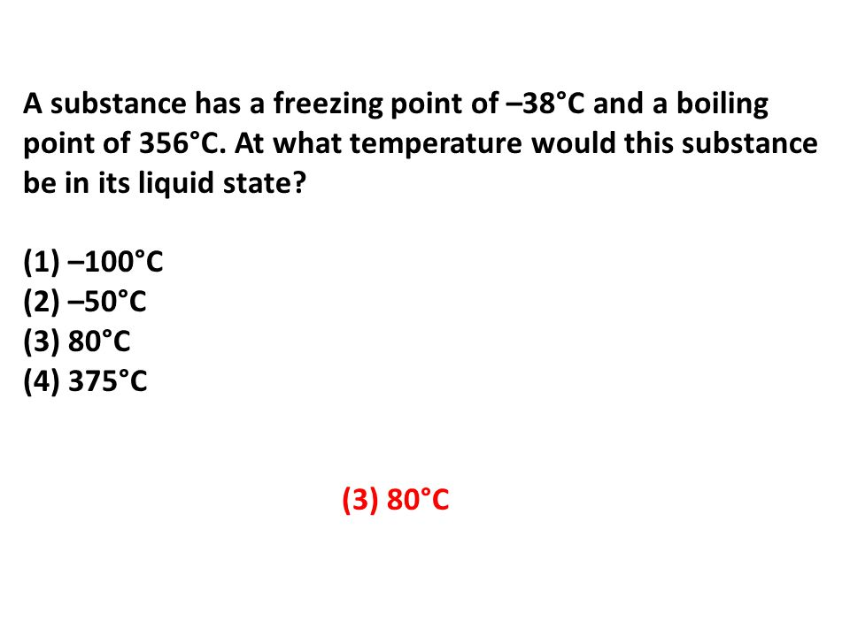 A substance has a freezing point of –38°C and a boiling point of 356°C.