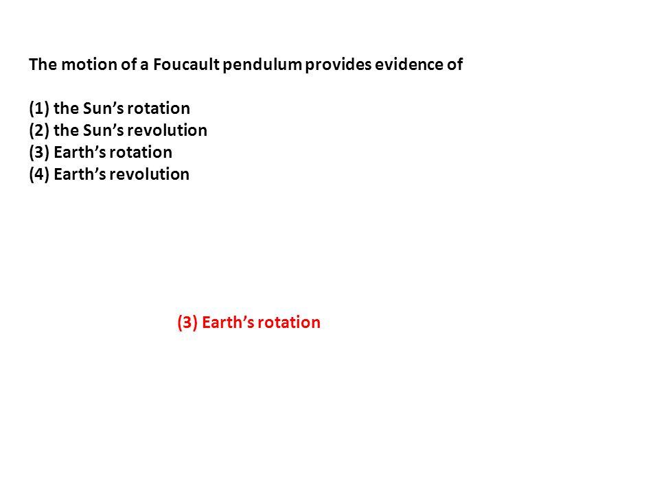 The motion of a Foucault pendulum provides evidence of (1) the Sun's rotation (2) the Sun's revolution (3) Earth's rotation (4) Earth's revolution (3)