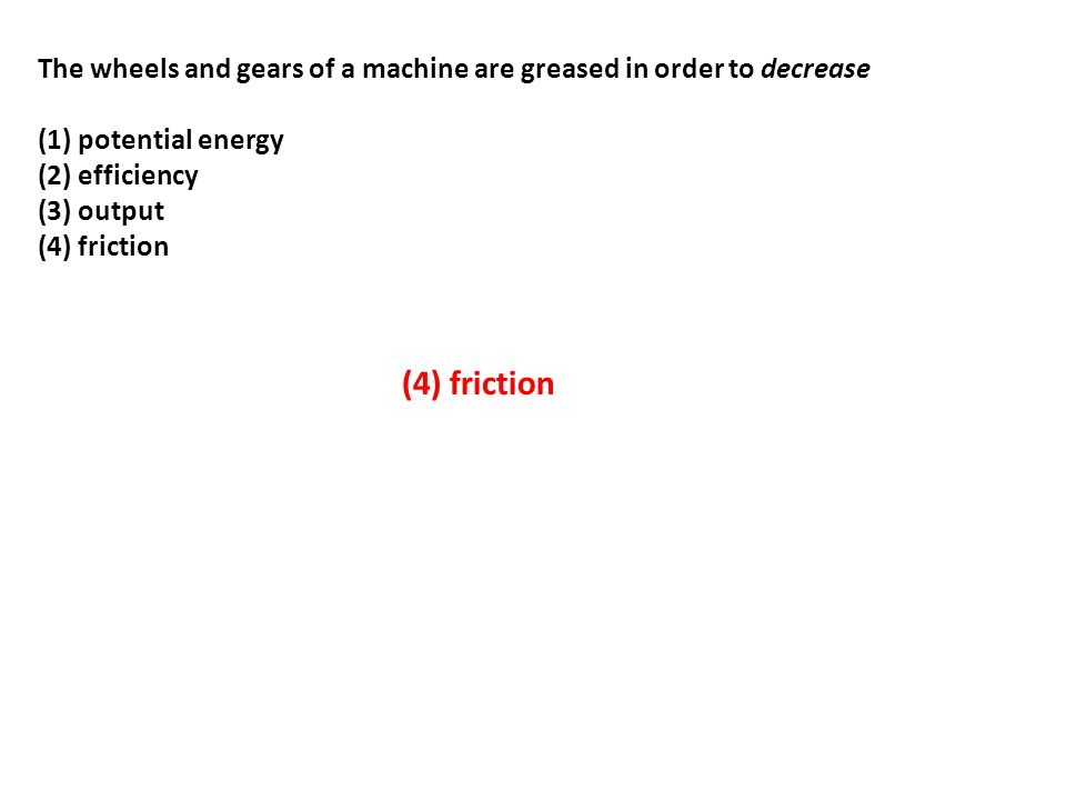 The wheels and gears of a machine are greased in order to decrease (1) potential energy (2) efficiency (3) output (4) friction (4) friction
