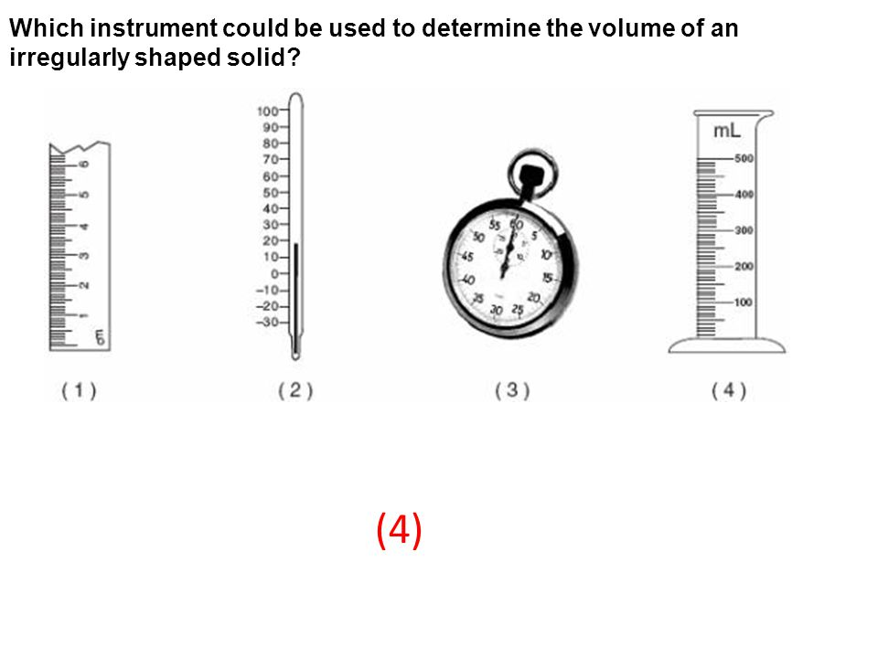 Which instrument could be used to determine the volume of an irregularly shaped solid? (4)
