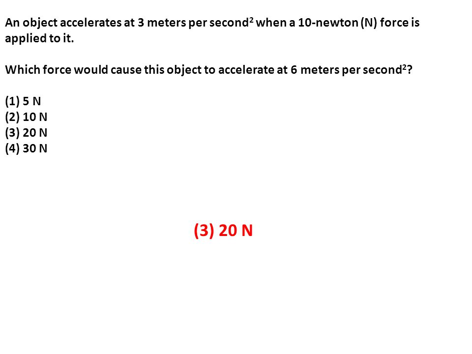 An object accelerates at 3 meters per second 2 when a 10-newton (N) force is applied to it.