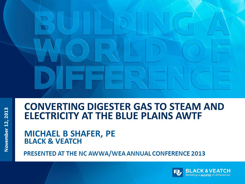 CONVERTING DIGESTER GAS TO STEAM AND ELECTRICITY AT THE BLUE PLAINS AWTF MICHAEL B SHAFER, PE BLACK & VEATCH November 12, 2013 PRESENTED AT THE NC AWW