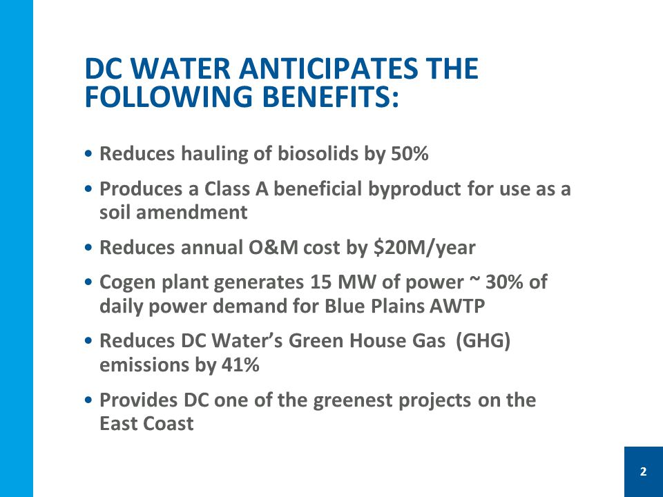 Reduces hauling of biosolids by 50% Produces a Class A beneficial byproduct for use as a soil amendment Reduces annual O&M cost by $20M/year Cogen plant generates 15 MW of power ~ 30% of daily power demand for Blue Plains AWTP Reduces DC Water's Green House Gas (GHG) emissions by 41% Provides DC one of the greenest projects on the East Coast DC WATER ANTICIPATES THE FOLLOWING BENEFITS: 2