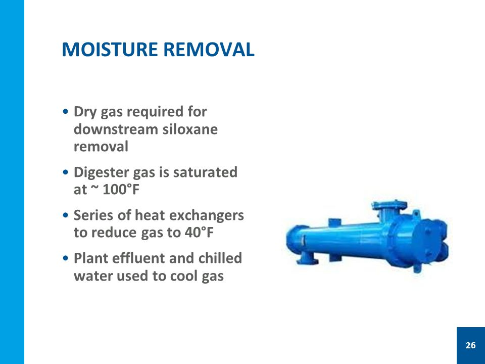 Dry gas required for downstream siloxane removal Digester gas is saturated at ~ 100°F Series of heat exchangers to reduce gas to 40°F Plant effluent and chilled water used to cool gas MOISTURE REMOVAL 26