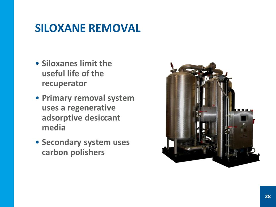 Siloxanes limit the useful life of the recuperator Primary removal system uses a regenerative adsorptive desiccant media Secondary system uses carbon