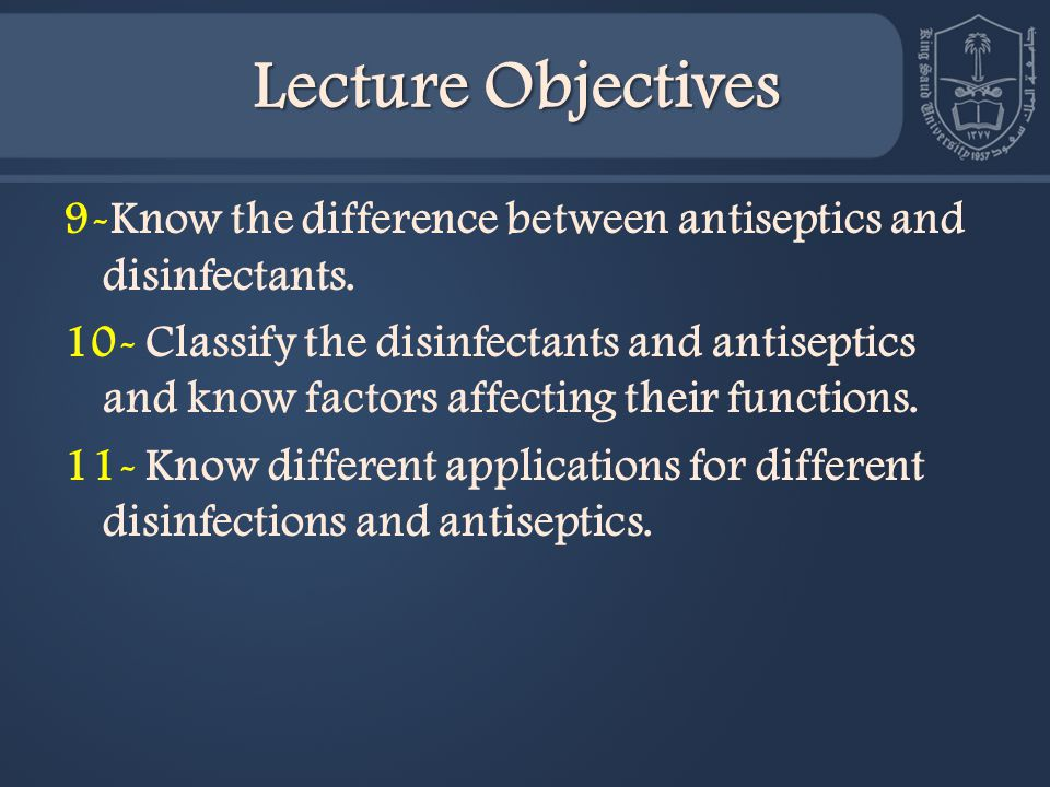 Lecture Objectives 9-Know the difference between antiseptics and disinfectants.