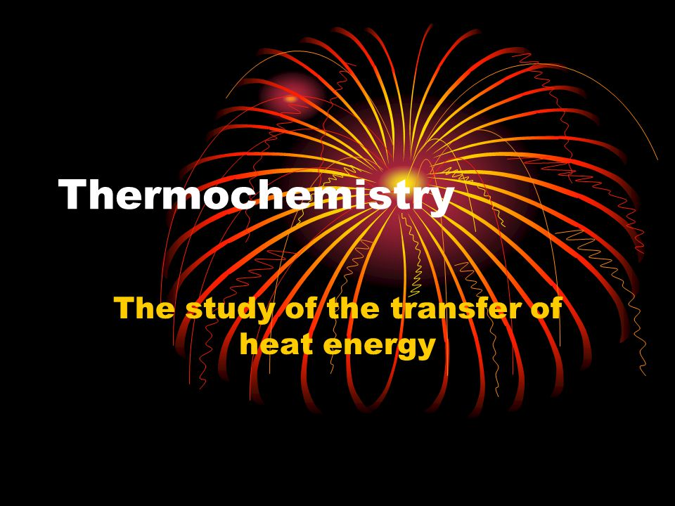 Thermochemistry The study of the transfer of heat energy