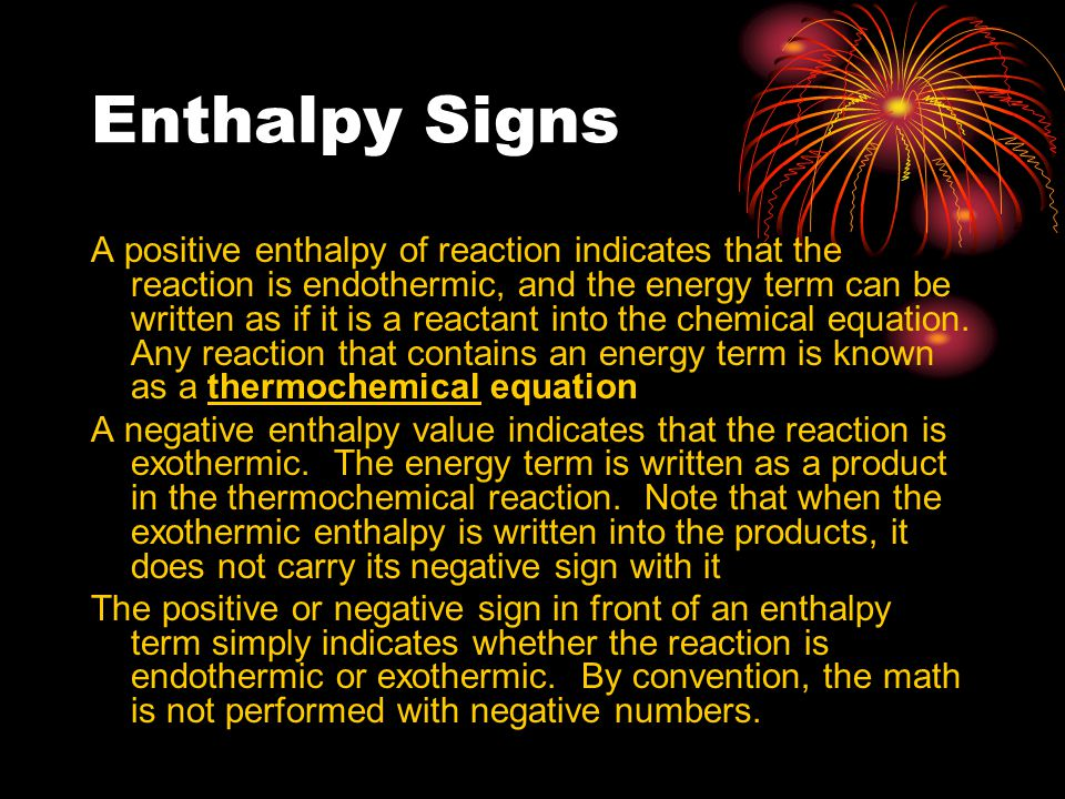 Enthalpy Signs A positive enthalpy of reaction indicates that the reaction is endothermic, and the energy term can be written as if it is a reactant i