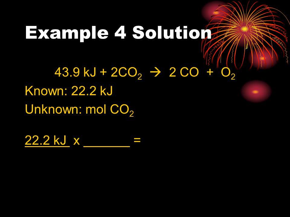 Example 4 Solution 43.9 kJ + 2CO 2  2 CO + O 2 Known: 22.2 kJ Unknown: mol CO 2 22.2 kJ x =
