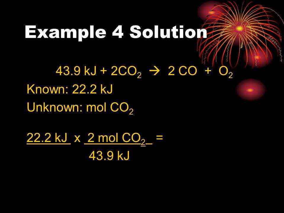 Example 4 Solution 43.9 kJ + 2CO 2  2 CO + O 2 Known: 22.2 kJ Unknown: mol CO 2 22.2 kJ x 2 mol CO 2 = 43.9 kJ
