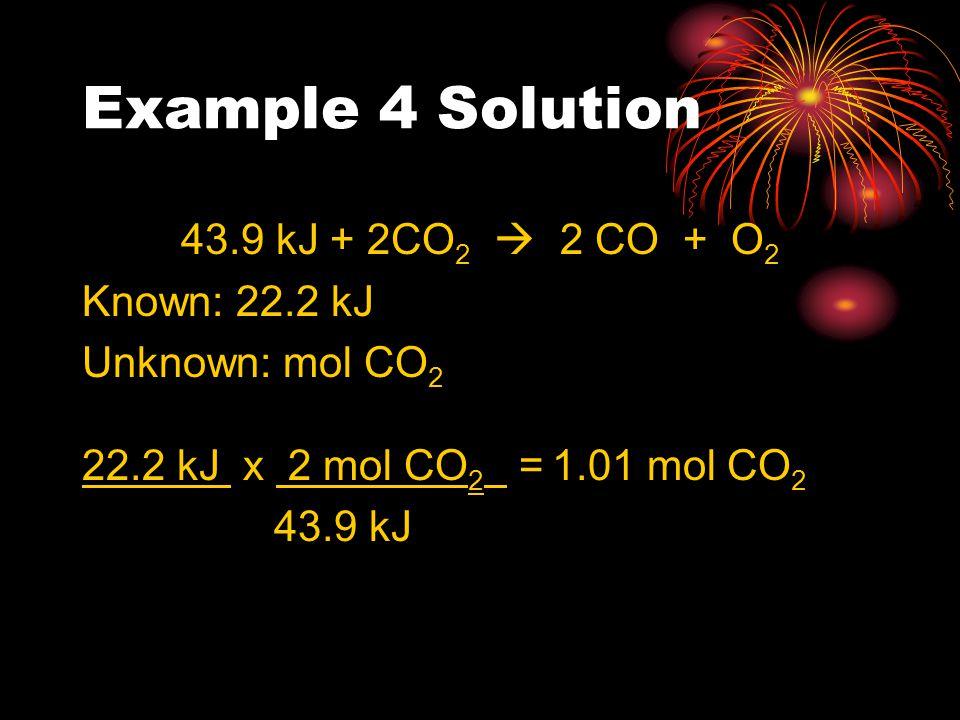 Example 4 Solution 43.9 kJ + 2CO 2  2 CO + O 2 Known: 22.2 kJ Unknown: mol CO 2 22.2 kJ x 2 mol CO 2 = 1.01 mol CO 2 43.9 kJ