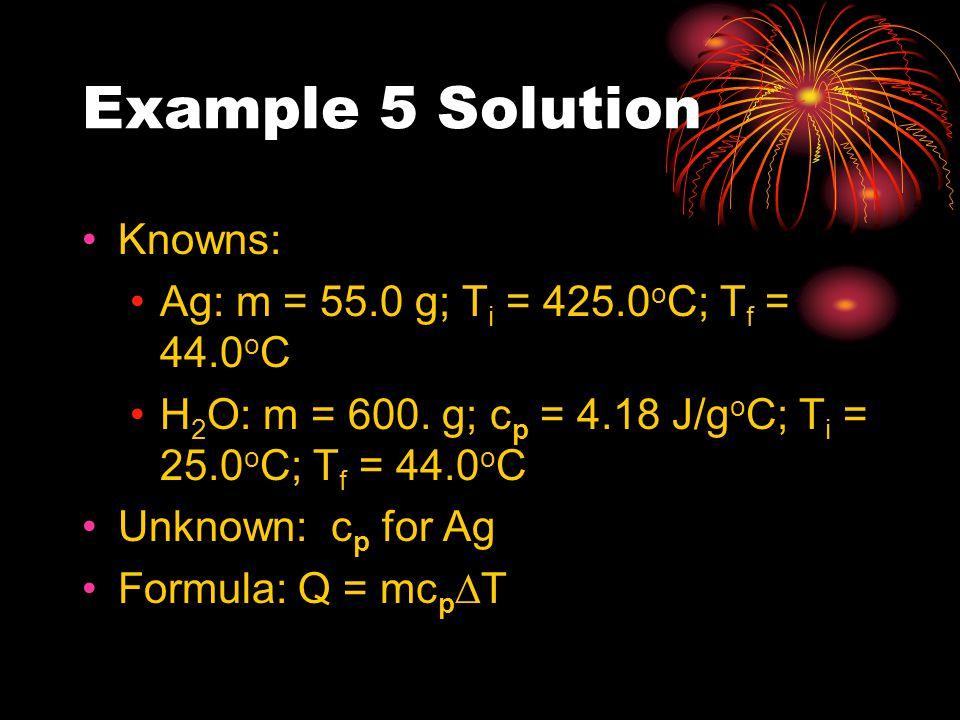 Example 5 Solution Knowns: Ag: m = 55.0 g; T i = 425.0 o C; T f = 44.0 o C H 2 O: m = 600. g; c p = 4.18 J/g o C; T i = 25.0 o C; T f = 44.0 o C Unkno