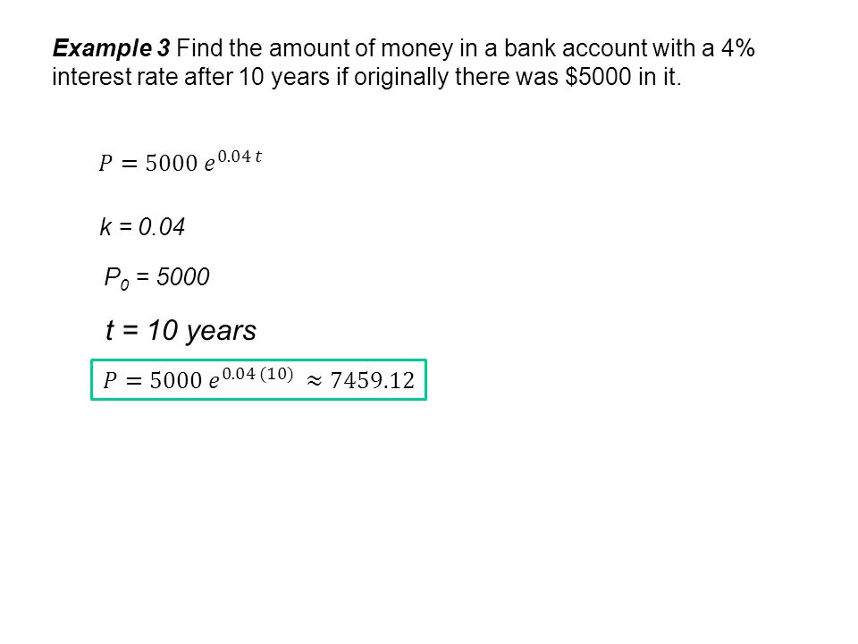 Example 3 Find the amount of money in a bank account with a 4% interest rate after 10 years if originally there was $5000 in it. k = 0.04 P 0 = 5000 t