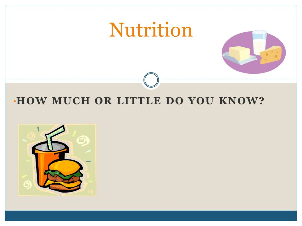 HOW MUCH OR LITTLE DO YOU KNOW? Nutrition