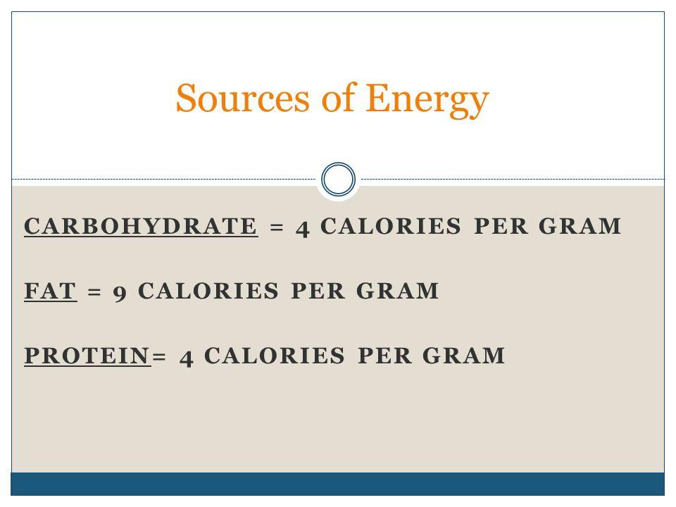 CARBOHYDRATE = 4 CALORIES PER GRAM FAT = 9 CALORIES PER GRAM PROTEIN= 4 CALORIES PER GRAM Sources of Energy