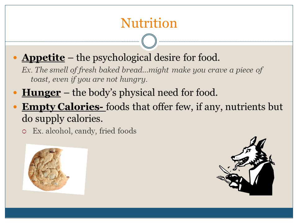 Nutrition Appetite – the psychological desire for food. Ex. The smell of fresh baked bread…might make you crave a piece of toast, even if you are not