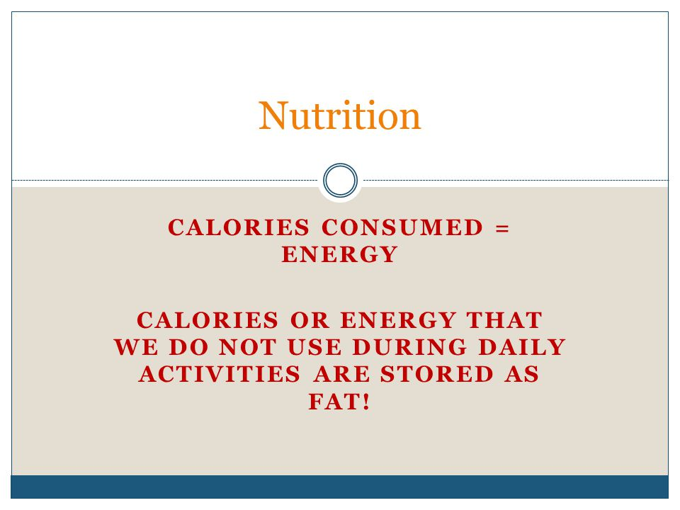 CALORIES CONSUMED = ENERGY CALORIES OR ENERGY THAT WE DO NOT USE DURING DAILY ACTIVITIES ARE STORED AS FAT! Nutrition