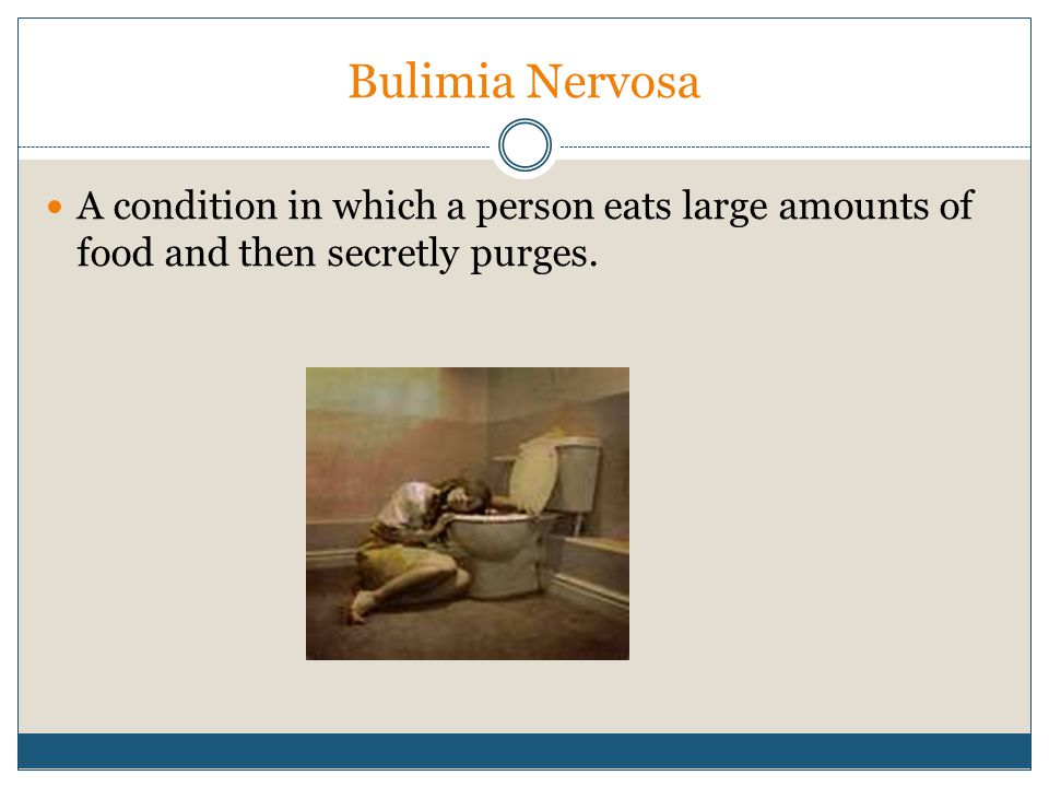 Bulimia Nervosa A condition in which a person eats large amounts of food and then secretly purges.