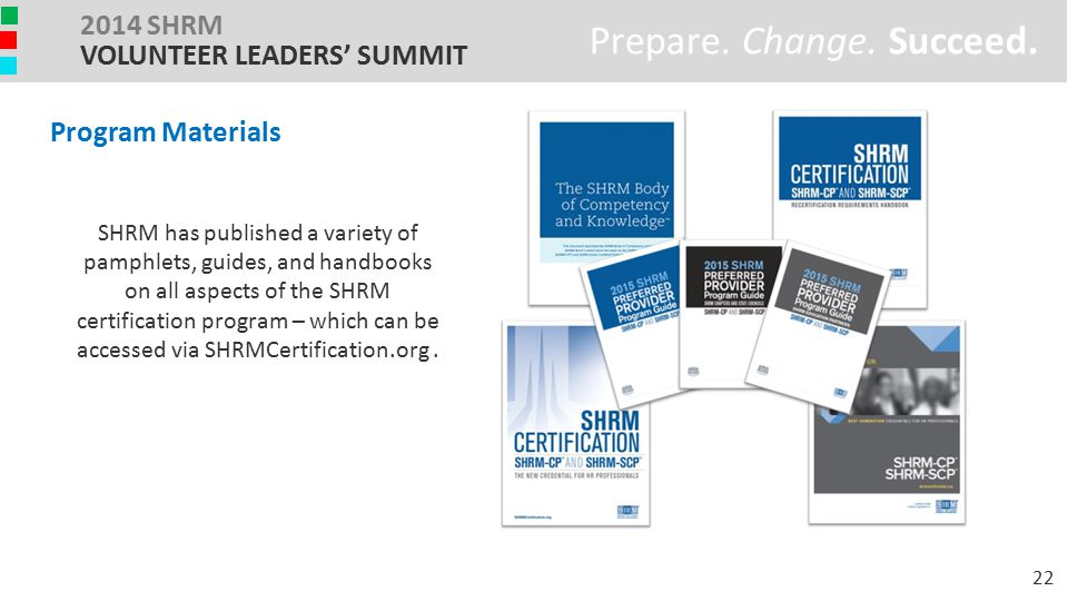 We produced attractive, informative handbooks and other collateral on the SHRM Certification program… Prepare. Change. Succeed. 2014 SHRM VOLUNTEER LE