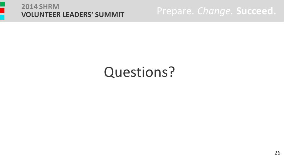 Prepare. Change. Succeed. 2014 SHRM VOLUNTEER LEADERS' SUMMIT Questions? 26