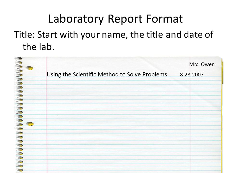 Laboratory Report Format Title: Start with your name, the title and date of the lab. Using the Scientific Method to Solve Problems 8-28-2007 Mrs. Owen