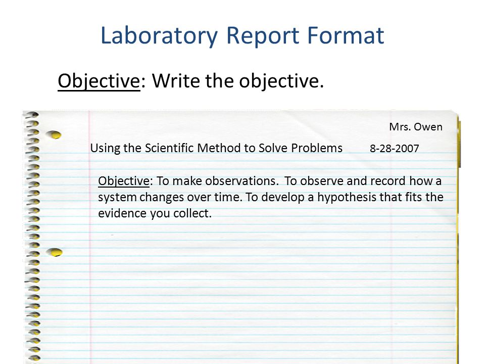 Objective: Write the objective. Laboratory Report Format Using the Scientific Method to Solve Problems 8-28-2007 Mrs. Owen Objective: To make observat