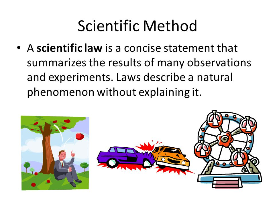 Scientific Method A scientific law is a concise statement that summarizes the results of many observations and experiments. Laws describe a natural ph