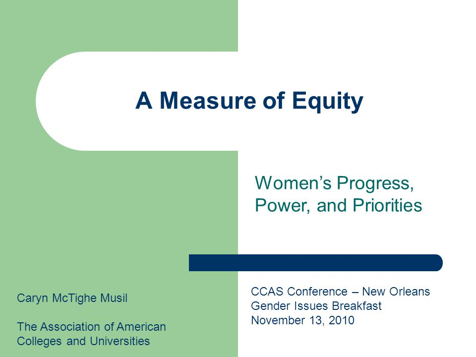 A Measure of Equity Caryn McTighe Musil The Association of American Colleges and Universities CCAS Conference – New Orleans Gender Issues Breakfast November 13, 2010 Women's Progress, Power, and Priorities
