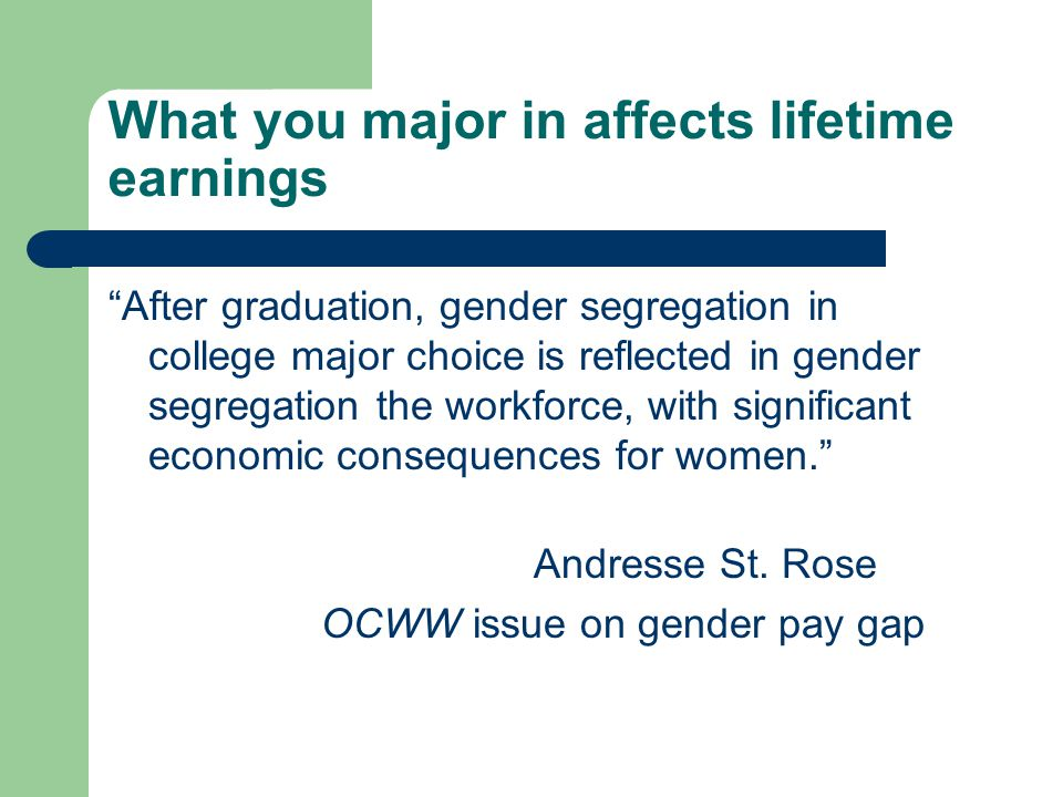 What you major in affects lifetime earnings After graduation, gender segregation in college major choice is reflected in gender segregation the workforce, with significant economic consequences for women. Andresse St.