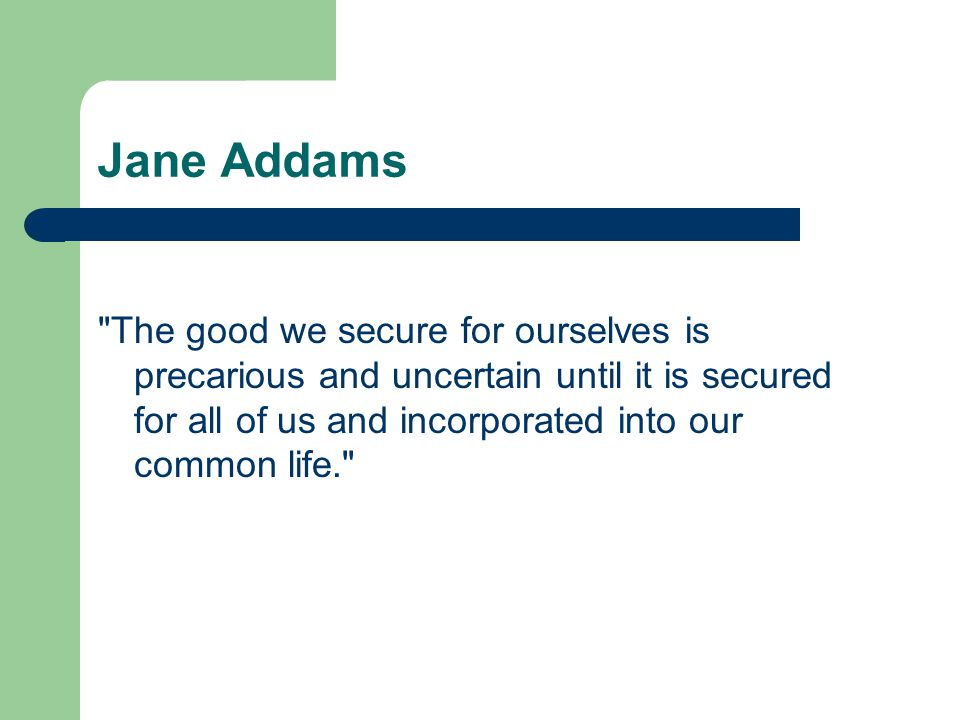 Jane Addams The good we secure for ourselves is precarious and uncertain until it is secured for all of us and incorporated into our common life.