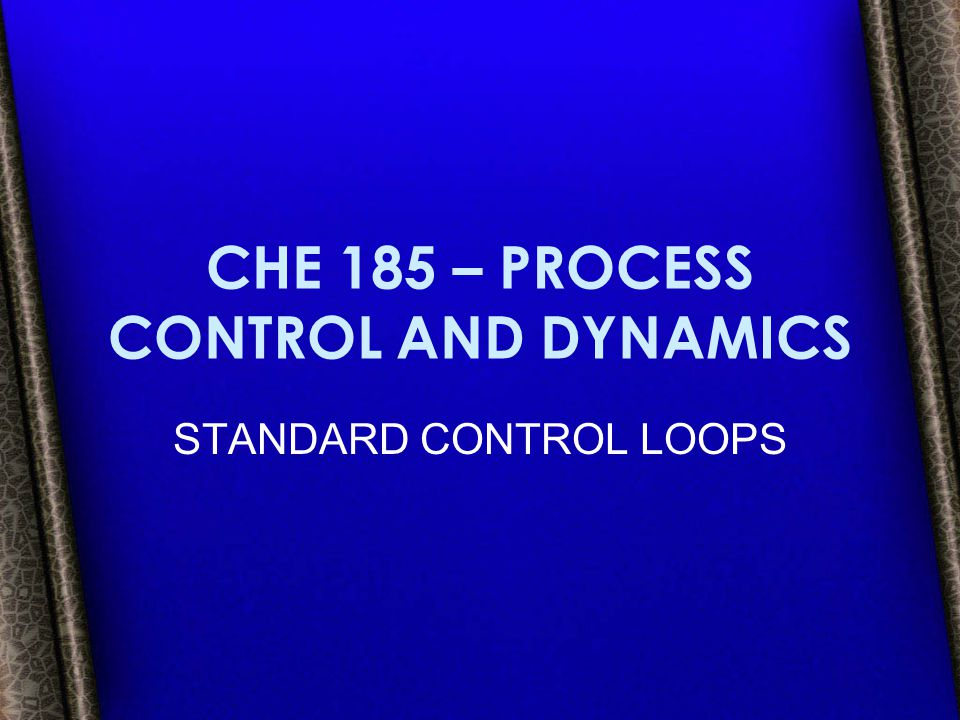 CHE 185 – PROCESS CONTROL AND DYNAMICS STANDARD CONTROL LOOPS