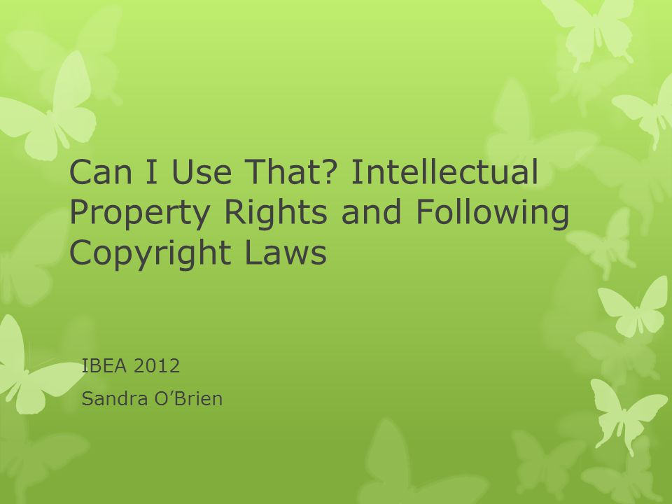Can I Use That Intellectual Property Rights and Following Copyright Laws IBEA 2012 Sandra O'Brien