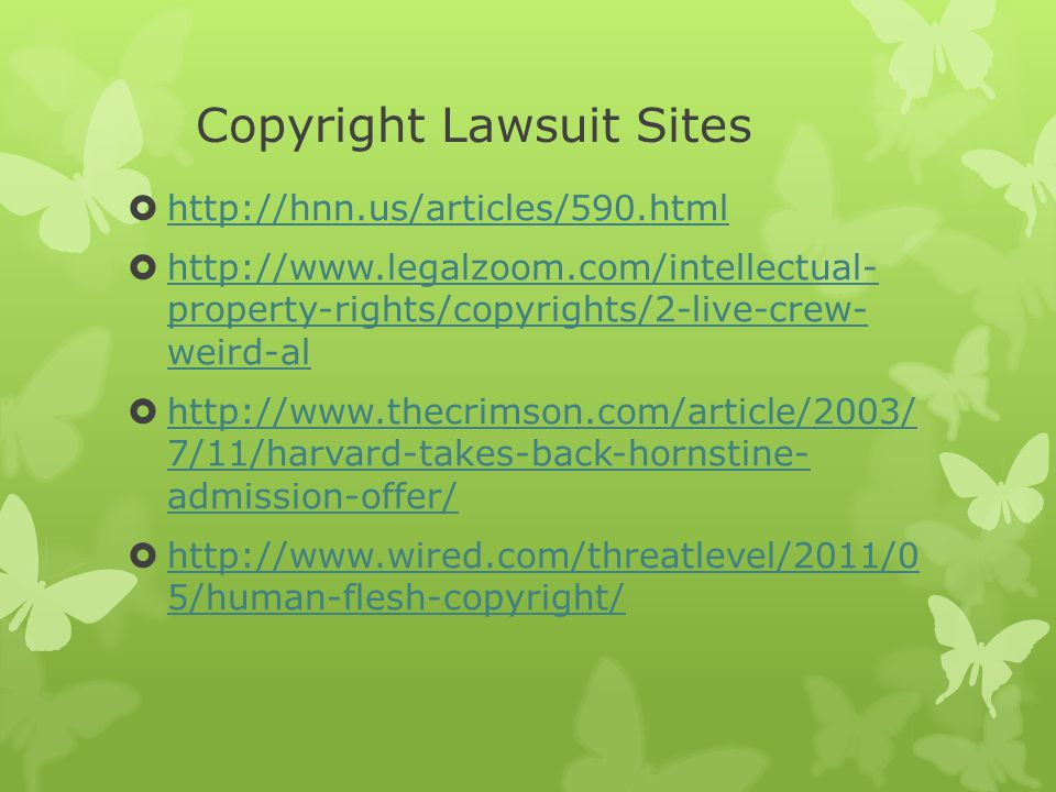 Copyright Lawsuit Sites  http://hnn.us/articles/590.html http://hnn.us/articles/590.html  http://www.legalzoom.com/intellectual- property-rights/copyrights/2-live-crew- weird-al http://www.legalzoom.com/intellectual- property-rights/copyrights/2-live-crew- weird-al  http://www.thecrimson.com/article/2003/ 7/11/harvard-takes-back-hornstine- admission-offer/ http://www.thecrimson.com/article/2003/ 7/11/harvard-takes-back-hornstine- admission-offer/  http://www.wired.com/threatlevel/2011/0 5/human-flesh-copyright/ http://www.wired.com/threatlevel/2011/0 5/human-flesh-copyright/