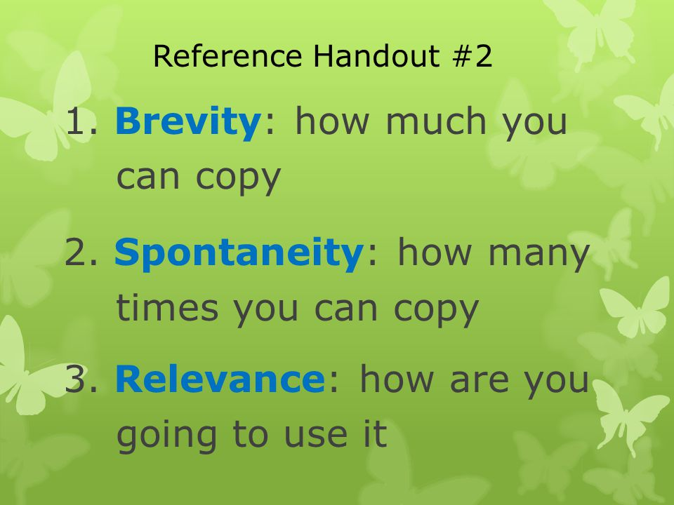 1. Brevity: how much you can copy 2. Spontaneity: how many times you can copy 3.