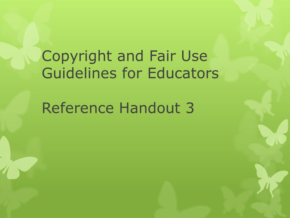 Copyright and Fair Use Guidelines for Educators Reference Handout 3