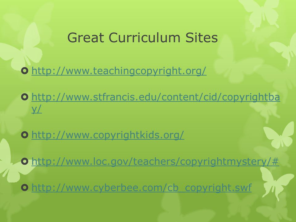 Great Curriculum Sites  http://www.teachingcopyright.org/ http://www.teachingcopyright.org/  http://www.stfrancis.edu/content/cid/copyrightba y/ http://www.stfrancis.edu/content/cid/copyrightba y/  http://www.copyrightkids.org/ http://www.copyrightkids.org/  http://www.loc.gov/teachers/copyrightmystery/# http://www.loc.gov/teachers/copyrightmystery/#  http://www.cyberbee.com/cb_copyright.swf http://www.cyberbee.com/cb_copyright.swf