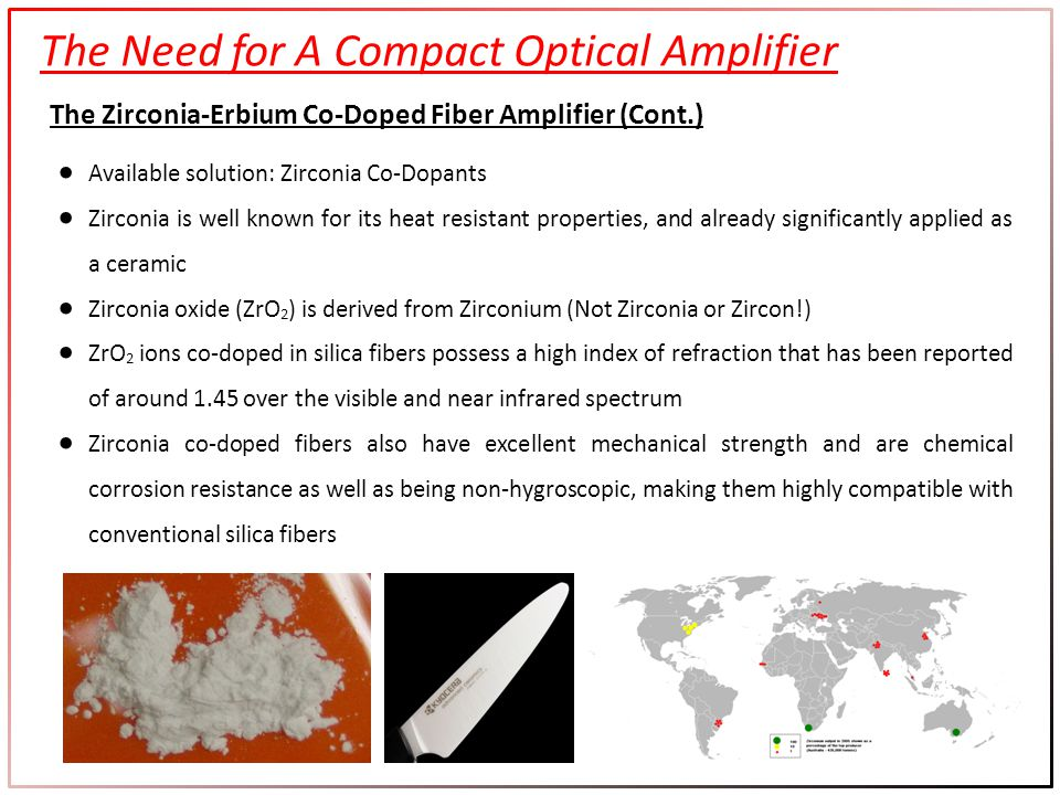 The Need for A Compact Optical Amplifier The Zirconia-Erbium Co-Doped Fiber Amplifier (Cont.) Available solution: Zirconia Co-Dopants Zirconia is well known for its heat resistant properties, and already significantly applied as a ceramic Zirconia oxide (ZrO 2 ) is derived from Zirconium (Not Zirconia or Zircon!) ZrO 2 ions co-doped in silica fibers possess a high index of refraction that has been reported of around 1.45 over the visible and near infrared spectrum Zirconia co-doped fibers also have excellent mechanical strength and are chemical corrosion resistance as well as being non-hygroscopic, making them highly compatible with conventional silica fibers